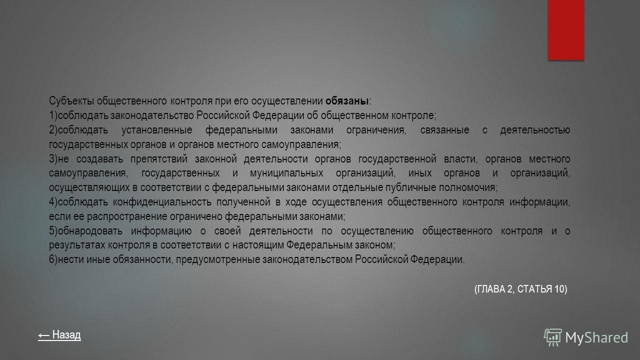 Субъекты общественного контроля при его осуществлении обязаны : 1)соблюдать законодательство Российской Федерации об общественном контроле; 2)соблюдать установленные федеральными законами ограничения, связанные с деятельностью государственных органов