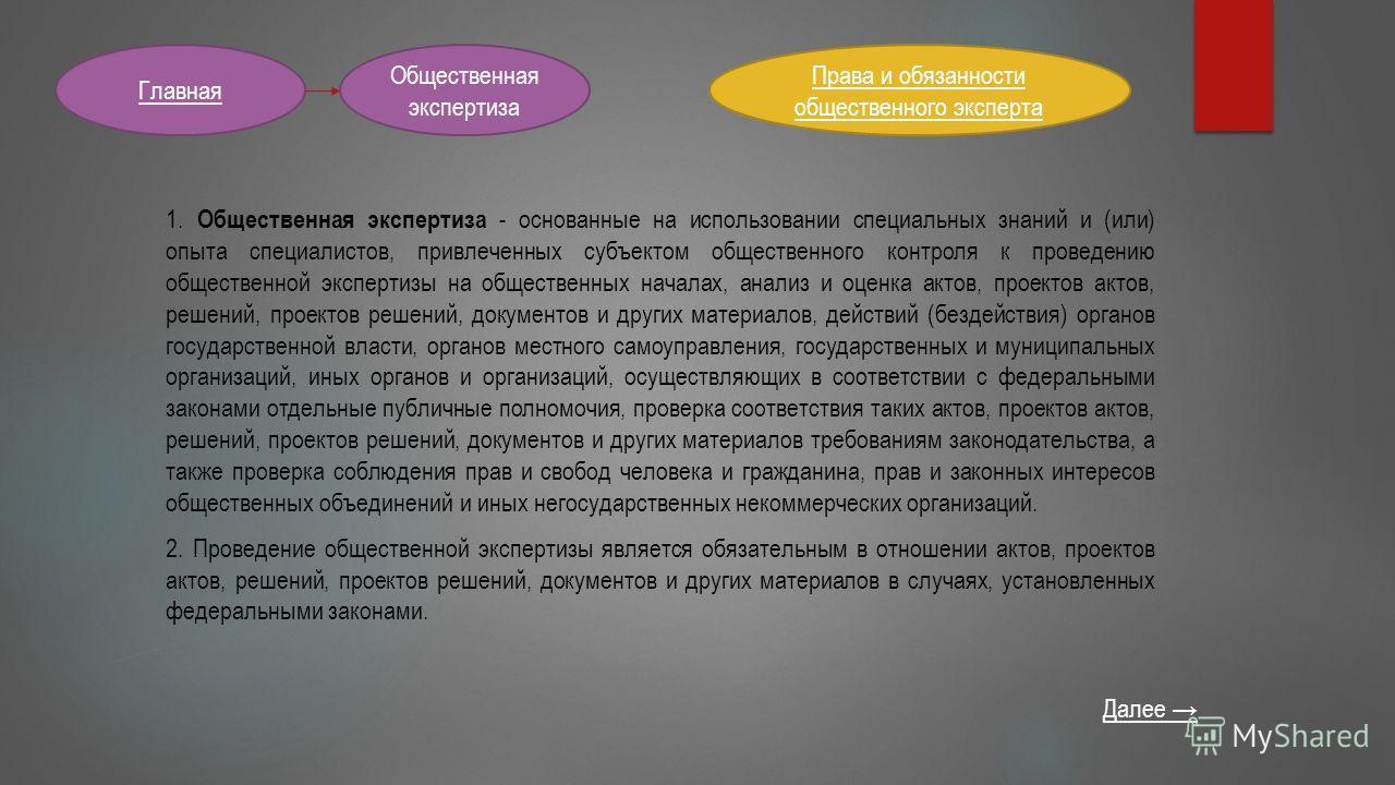 Общественная экспертиза Главная 1. Общественная экспертиза - основанные на использовании специальных знаний и (или) опыта специалистов, привлеченных субъектом общественного контроля к проведению общественной экспертизы на общественных началах, анализ