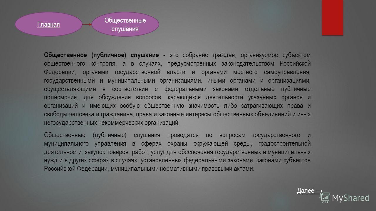 Общественные слушания Главная Общественное (публичное) слушание - это собрание граждан, организуемое субъектом общественного контроля, а в случаях, предусмотренных законодательством Российской Федерации, органами государственной власти и органами мес