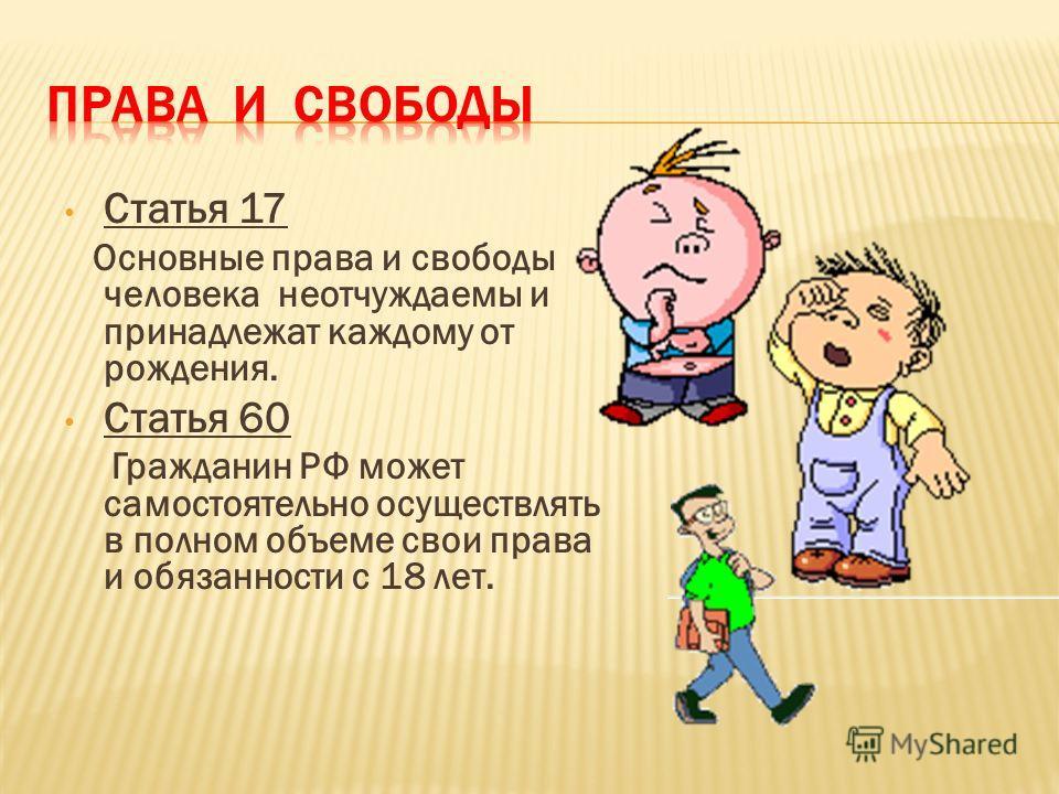 Статья 17 Основные права и свободы человека неотчуждаемы и принадлежат каждому от рождения. Статья 60 Гражданин РФ может самостоятельно осуществлять в полном объеме свои права и обязанности с 18 лет.