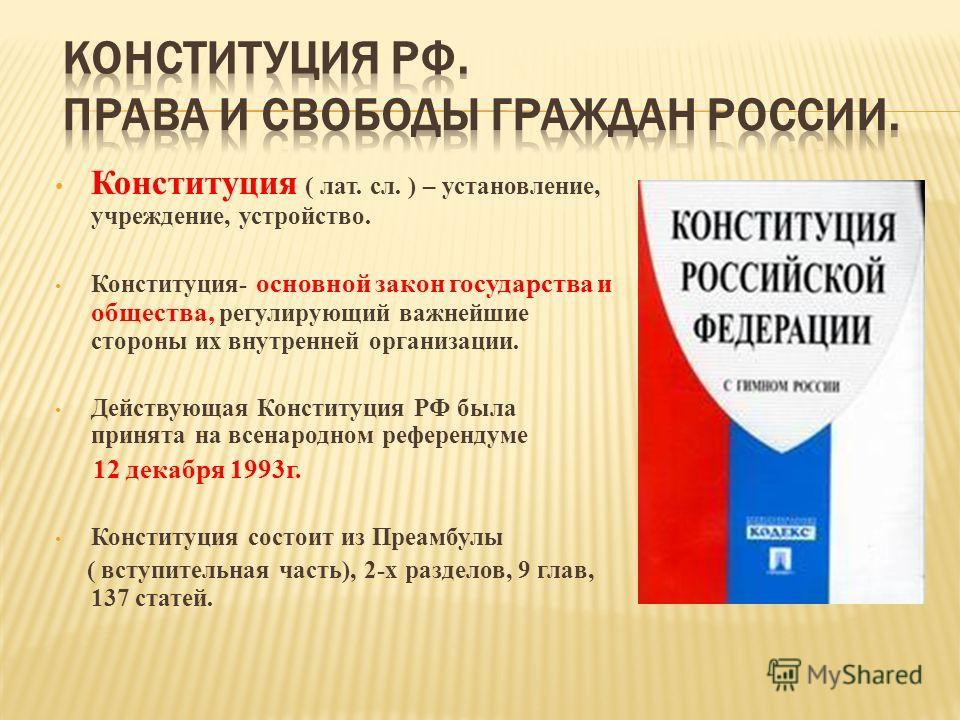 Конституция ( лат. сл. ) – установление, учреждение, устройство. Конституция- основной закон государства и общества, регулирующий важнейшие стороны их внутренней организации. Действующая Конституция РФ была принята на всенародном референдуме 12 декаб