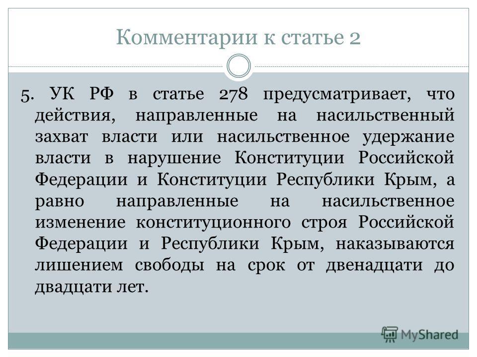 Комментарии к статье 2 5. УК РФ в статье 278 предусматривает, что действия, направленные на насильственный захват власти или насильственное удержание власти в нарушение Конституции Российской Федерации и Конституции Республики Крым, а равно направлен