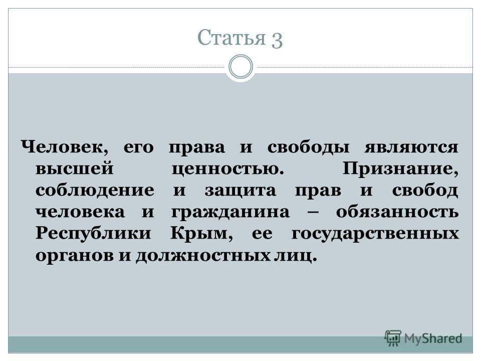 Статья 3 Человек, его права и свободы являются высшей ценностью. Признание, соблюдение и защита прав и свобод человека и гражданина – обязанность Республики Крым, ее государственных органов и должностных лиц.