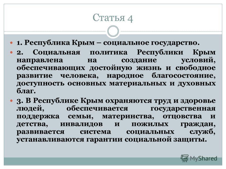 Статья 4 1. Республика Крым – социальное государство. 2. Социальная политика Республики Крым направлена на создание условий, обеспечивающих достойную жизнь и свободное развитие человека, народное благосостояние, доступность основных материальных и ду