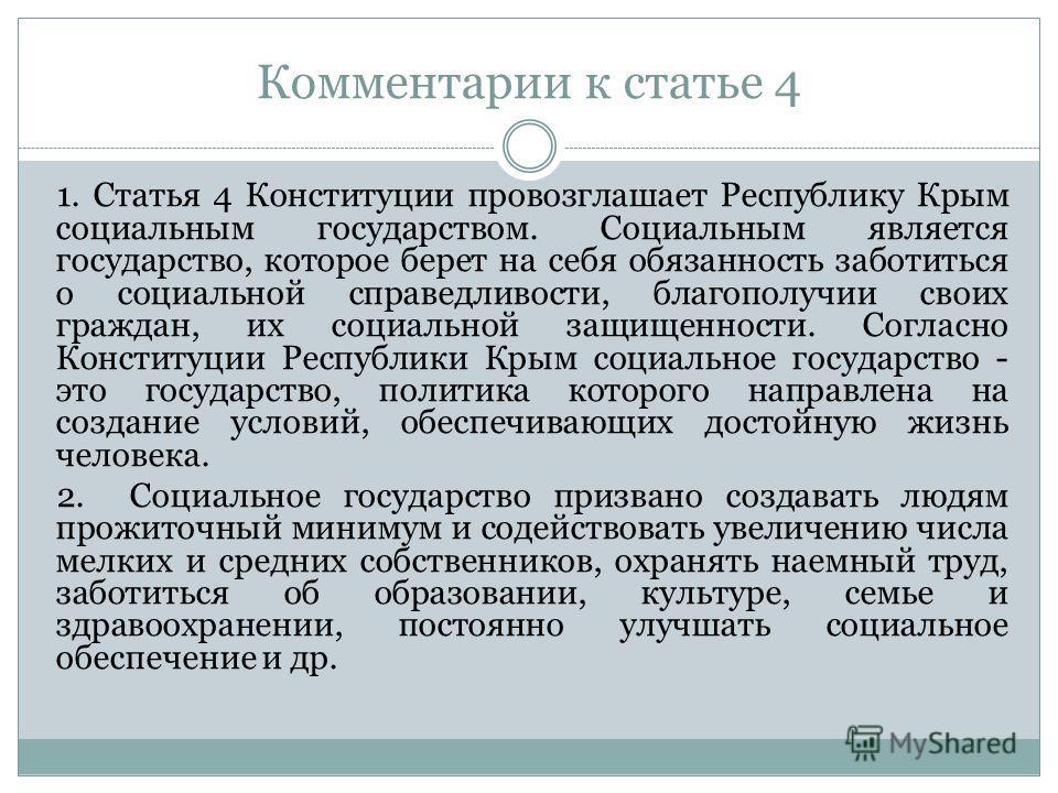 Комментарии к статье 4 1. Статья 4 Конституции провозглашает Республику Крым социальным государством. Социальным является государство, которое берет на себя обязанность заботиться о социальной справедливости, благополучии своих граждан, их социальной