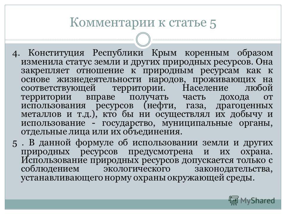 Комментарии к статье 5 4. Конституция Республики Крым коренным образом изменила статус земли и других природных ресурсов. Она закрепляет отношение к природным ресурсам как к основе жизнедеятельности народов, проживающих на соответствующей территории.