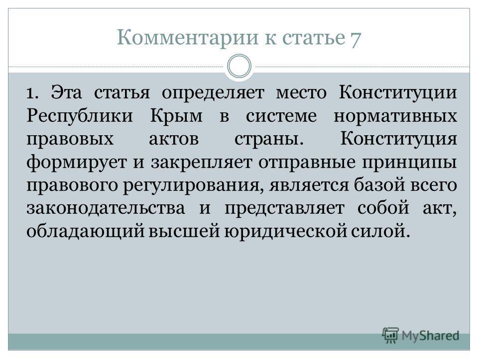 Комментарии к статье 7 1. Эта статья определяет место Конституции Республики Крым в системе нормативных правовых актов страны. Конституция формирует и закрепляет отправные принципы правового регулирования, является базой всего законодательства и пред