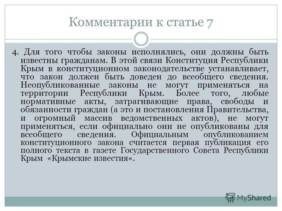 Комментарии к статье 7 4. Для того чтобы законы исполнялись, они должны быть известны гражданам. В этой связи Конституция Республики Крым в конституционном законодательстве устанавливает, что закон должен быть доведен до всеобщего сведения. Неопублик