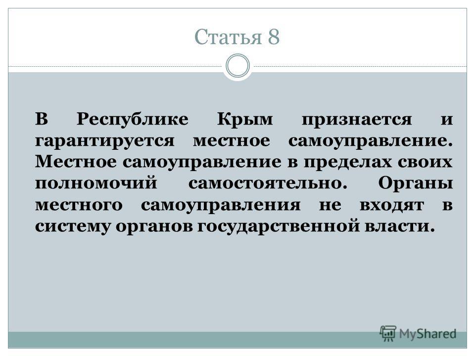 Статья 8 В Республике Крым признается и гарантируется местное самоуправление. Местное самоуправление в пределах своих полномочий самостоятельно. Органы местного самоуправления не входят в систему органов государственной власти.