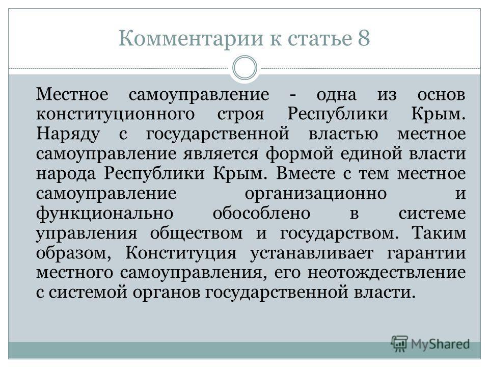 Комментарии к статье 8 Местное самоуправление - одна из основ конституционного строя Республики Крым. Наряду с государственной властью местное самоуправление является формой единой власти народа Республики Крым. Вместе с тем местное самоуправление ор