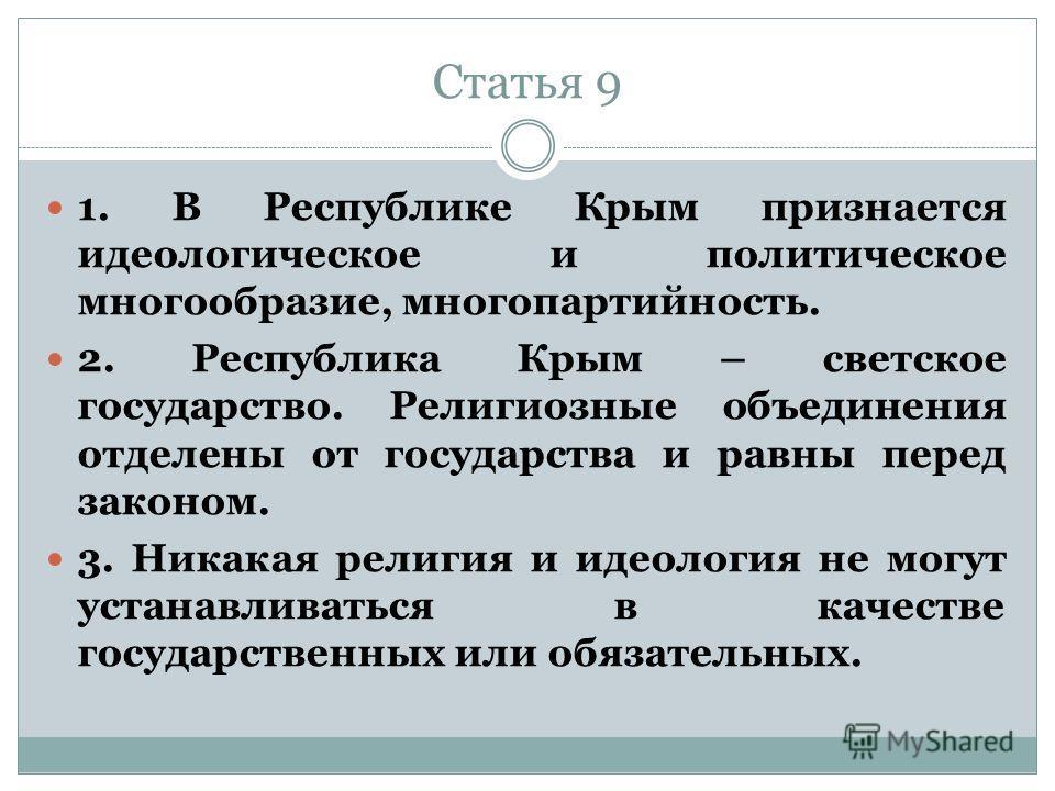 Статья 9 1. В Республике Крым признается идеологическое и политическое многообразие, многопартийность. 2. Республика Крым – светское государство. Религиозные объединения отделены от государства и равны перед законом. 3. Никакая религия и идеология не