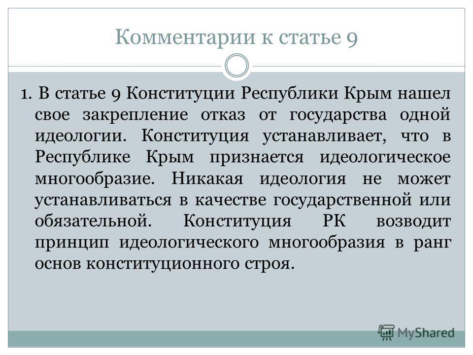 Комментарии к статье 9 1. В статье 9 Конституции Республики Крым нашел свое закрепление отказ от государства одной идеологии. Конституция устанавливает, что в Республике Крым признается идеологическое многообразие. Никакая идеология не может устанавл
