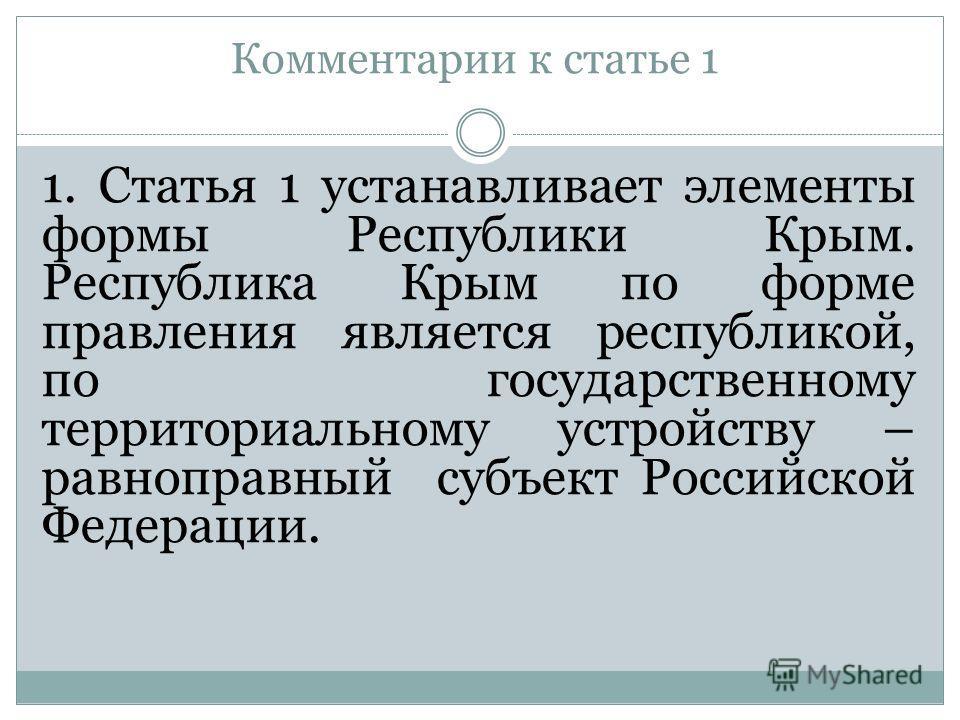 Комментарии к статье 1 1. Статья 1 устанавливает элементы формы Республики Крым. Республика Крым по форме правления является республикой, по государственному территориальному устройству – равноправный субъект Российской Федерации.