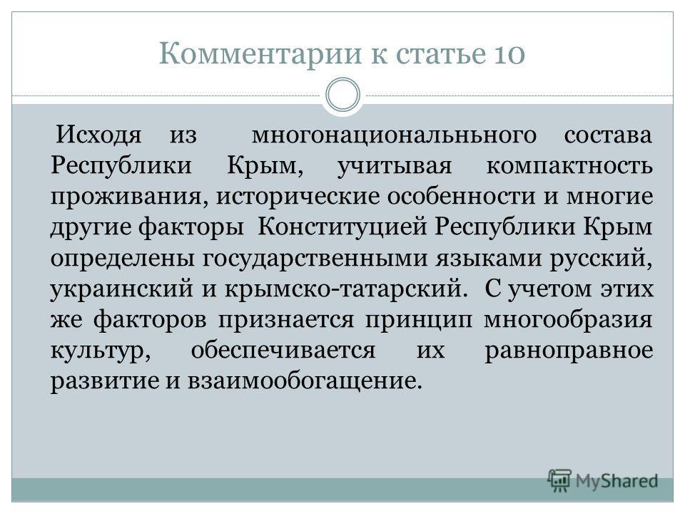 Комментарии к статье 10 Исходя из многонациональньного состава Республики Крым, учитывая компактность проживания, исторические особенности и многие другие факторы Конституцией Республики Крым определены государственными языками русский, украинский и