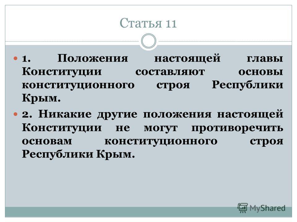 Статья 11 1. Положения настоящей главы Конституции составляют основы конституционного строя Республики Крым. 2. Никакие другие положения настоящей Конституции не могут противоречить основам конституционного строя Республики Крым.