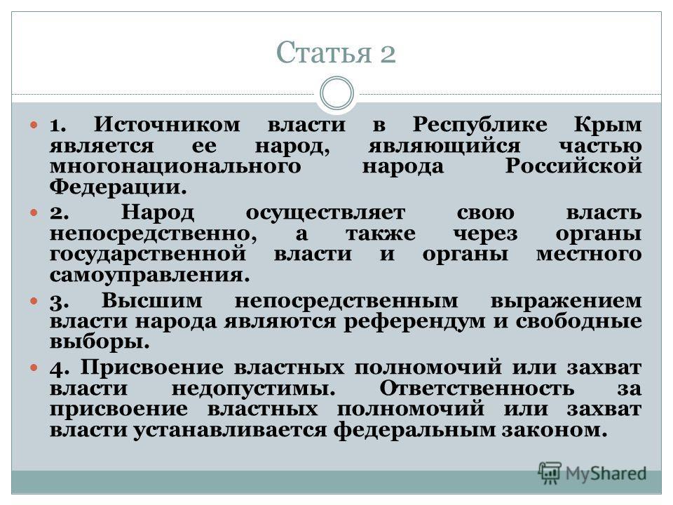 Статья 2 1. Источником власти в Республике Крым является ее народ, являющийся частью многонационального народа Российской Федерации. 2. Народ осуществляет свою власть непосредственно, а также через органы государственной власти и органы местного само
