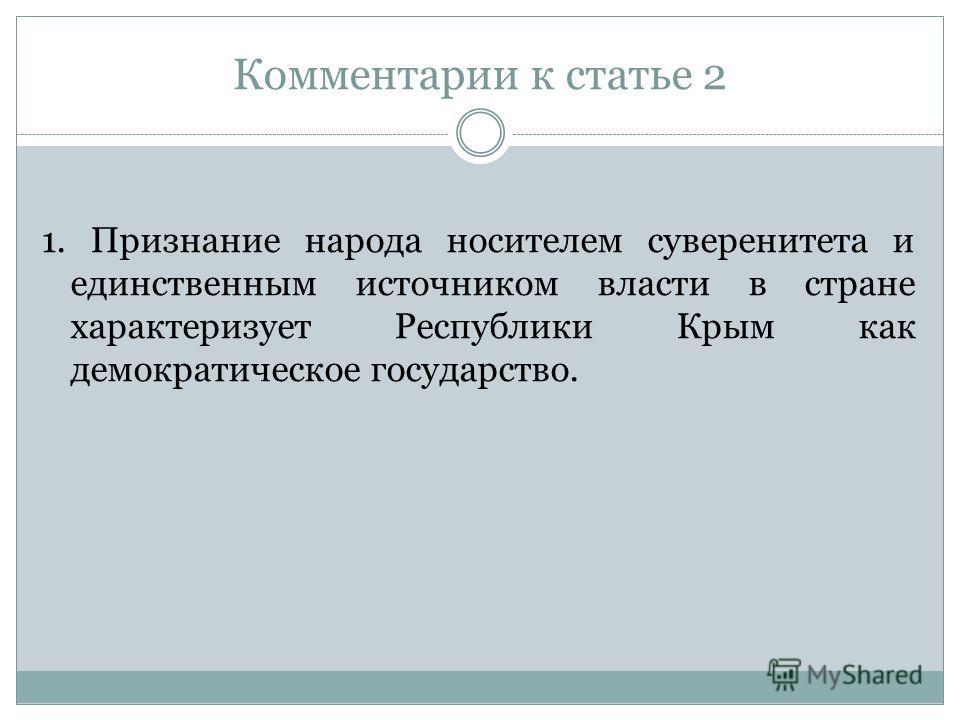 Комментарии к статье 2 1. Признание народа носителем суверенитета и единственным источником власти в стране характеризует Республики Крым как демократическое государство.