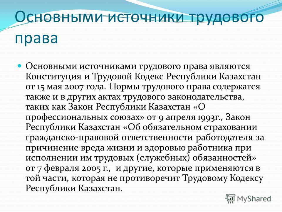 Основными источники трудового права Основными источниками трудового права являются Конституция и Трудовой Кодекс Республики Казахстан от 15 мая 2007 года. Нормы трудового права содержатся также и в других актах трудового законодательства, таких как З