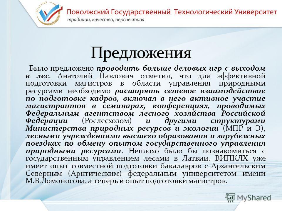 Было предложено проводить больше деловых игр с выходом в лес. Анатолий Павлович отметил, что для эффективной подготовки магистров в области управления природными ресурсами необходимо расширять сетевое взаимодействие по подготовке кадров, включая в не