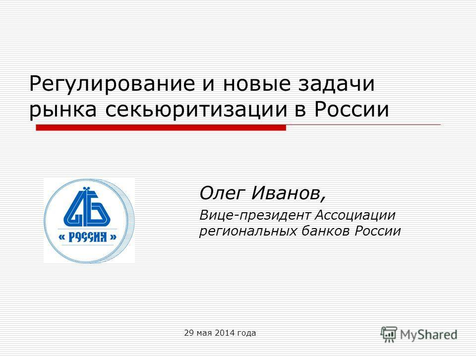29 мая 2014 года Регулирование и новые задачи рынка секьюритизации в России Олег Иванов, Вице-президент Ассоциации региональных банков России