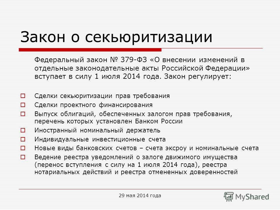 Закон о секьюритизации Федеральный закон 379-ФЗ «О внесении изменений в отдельные законодательные акты Российской Федерации» вступает в силу 1 июля 2014 года. Закон регулирует: Сделки секьюритизации прав требования Сделки проектного финансирования Вы