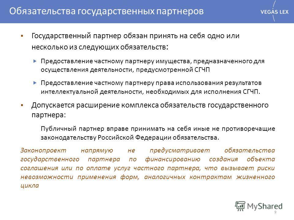 Обязательства государственных партнеров 9 Государственный партнер обязан принять на себя одно или несколько из следующих обязательств : Предоставление частному партнеру имущества, предназначенного для осуществления деятельности, предусмотренной СГЧП