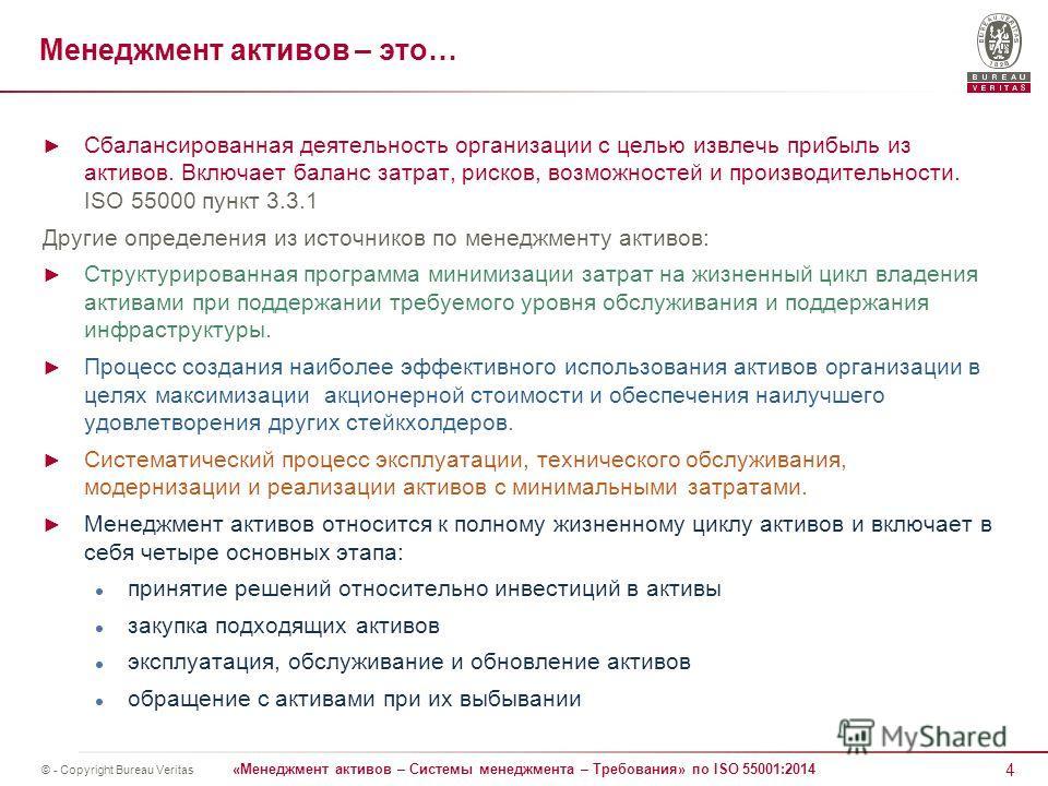 4 «Менеджмент активов – Системы менеджмента – Требования» по ISO 55001:2014 © - Copyright Bureau Veritas Менеджмент активов – это… Сбалансированная деятельность организации с целью извлечь прибыль из активов. Включает баланс затрат, рисков, возможнос