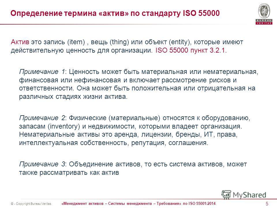 5 «Менеджмент активов – Системы менеджмента – Требования» по ISO 55001:2014 © - Copyright Bureau Veritas Определение термина «актив» по стандарту ISO 55000 Актив это запись (item), вещь (thing) или объект (entity), которые имеют действительную ценнос