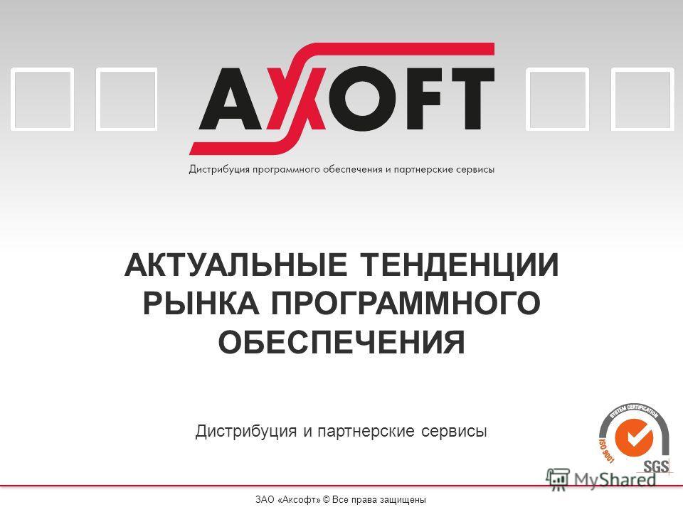 ЗАО «Аксофт» © Все права защищены АКТУАЛЬНЫЕ ТЕНДЕНЦИИ РЫНКА ПРОГРАММНОГО ОБЕСПЕЧЕНИЯ Дистрибуция и партнерские сервисы