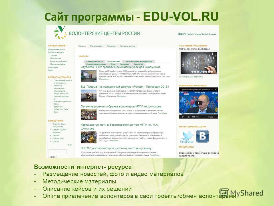 Сайт программы - EDU-VOL.RU Возможности интернет- ресурса -Размещение новостей, фото и видео материалов -Методические материалы -Описание кейсов и их решений -Online привлечение волонтеров в свои проекты/обмен волонтерами