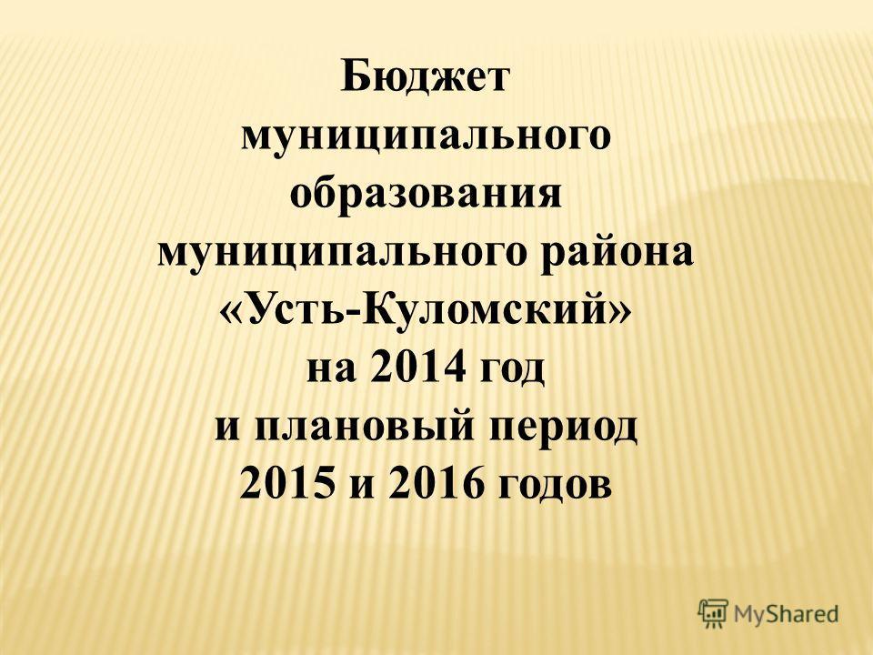 Бюджет муниципального образования муниципального района «Усть-Куломский» на 2014 год и плановый период 2015 и 2016 годов