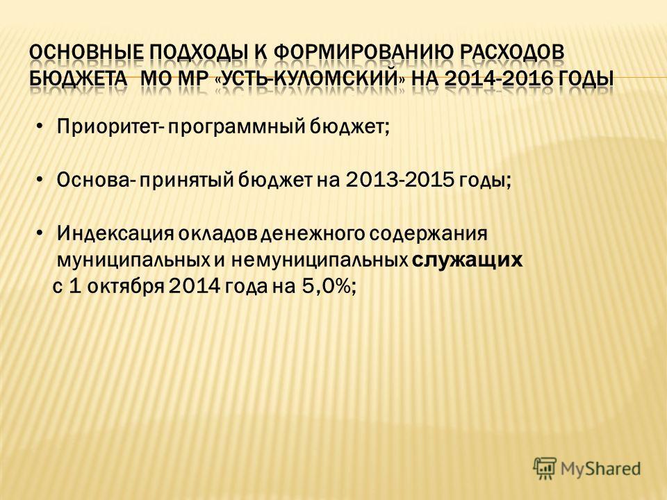 Приоритет- программный бюджет; Основа- принятый бюджет на 2013-2015 годы; Индексация окладов денежного содержания муниципальных и немуниципальных служащих с 1 октября 2014 года на 5,0%;