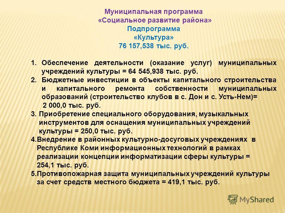 Муниципальная программа «Социальное развитие района» Подпрограмма «Культура» 76 157,538 тыс. руб. 1.Обеспечение деятельности (оказание услуг) муниципальных учреждений культуры = 64 545,938 тыс. руб. 2.Бюджетные инвестиции в объекты капитального строи