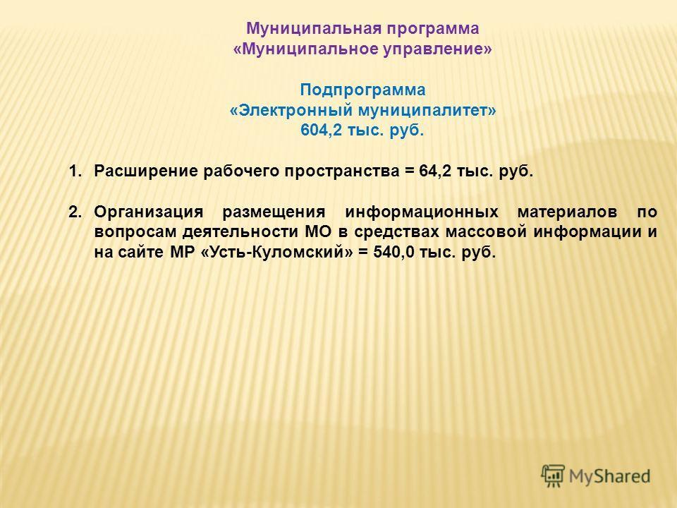 Муниципальная программа «Муниципальное управление» Подпрограмма «Электронный муниципалитет» 604,2 тыс. руб. 1.Расширение рабочего пространства = 64,2 тыс. руб. 2.Организация размещения информационных материалов по вопросам деятельности МО в средствах