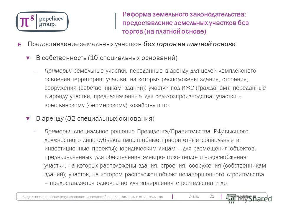 Слайд www.pgplaw.ru Предоставление земельных участков без торгов на платной основе: В собственность (10 специальных оснований) Примеры: земельные участки, переданные в аренду для целей комплексного освоения территории; участки, на которых расположены
