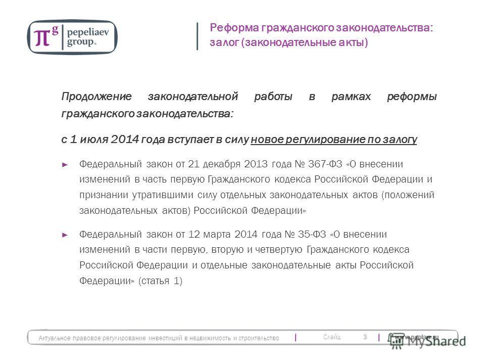 Слайд www.pgplaw.ru Продолжение законодательной работы в рамках реформы гражданского законодательства: с 1 июля 2014 года вступает в силу новое регулирование по залогу Федеральный закон от 21 декабря 2013 года 367-ФЗ «О внесении изменений в часть пер