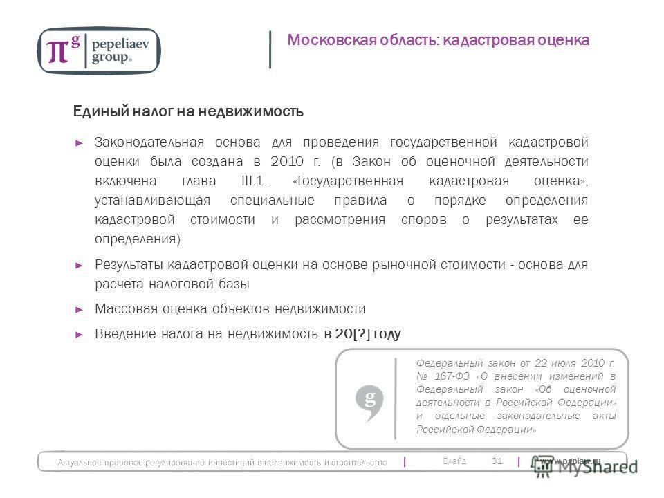 Слайд www.pgplaw.ru 31 Единый налог на недвижимость Законодательная основа для проведения государственной кадастровой оценки была создана в 2010 г. (в Закон об оценочной деятельности включена глава III.1. «Государственная кадастровая оценка», устанав