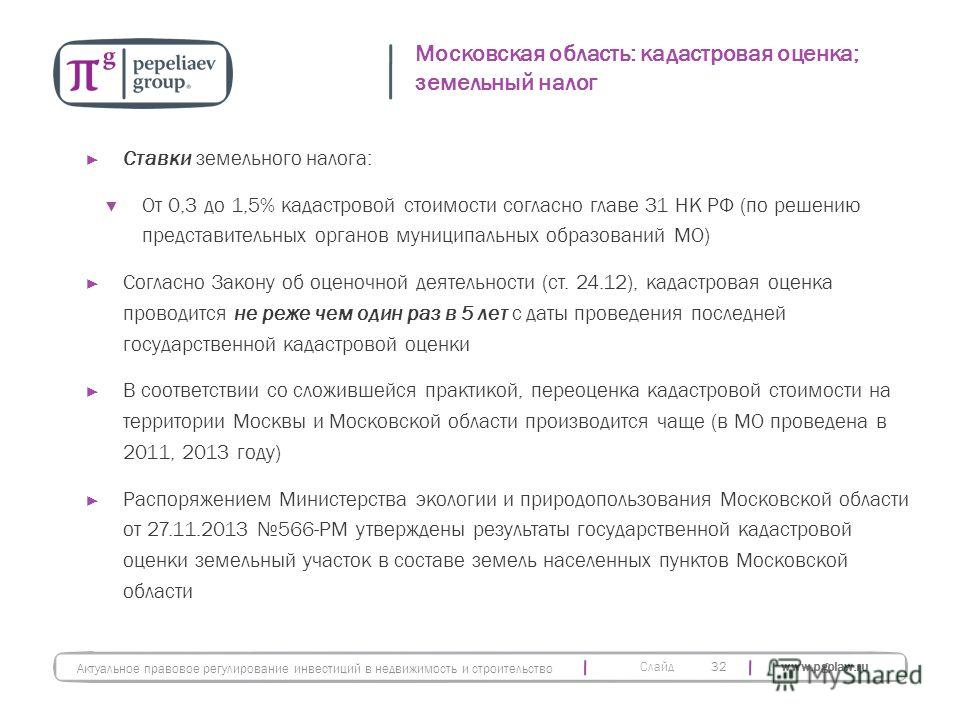 Слайд www.pgplaw.ru Московская область: кадастровая оценка; земельный налог 32 Актуальное правовое регулирование инвестиций в недвижимость и строительство Ставки земельного налога: От 0,3 до 1,5% кадастровой стоимости согласно главе 31 НК РФ (по реше