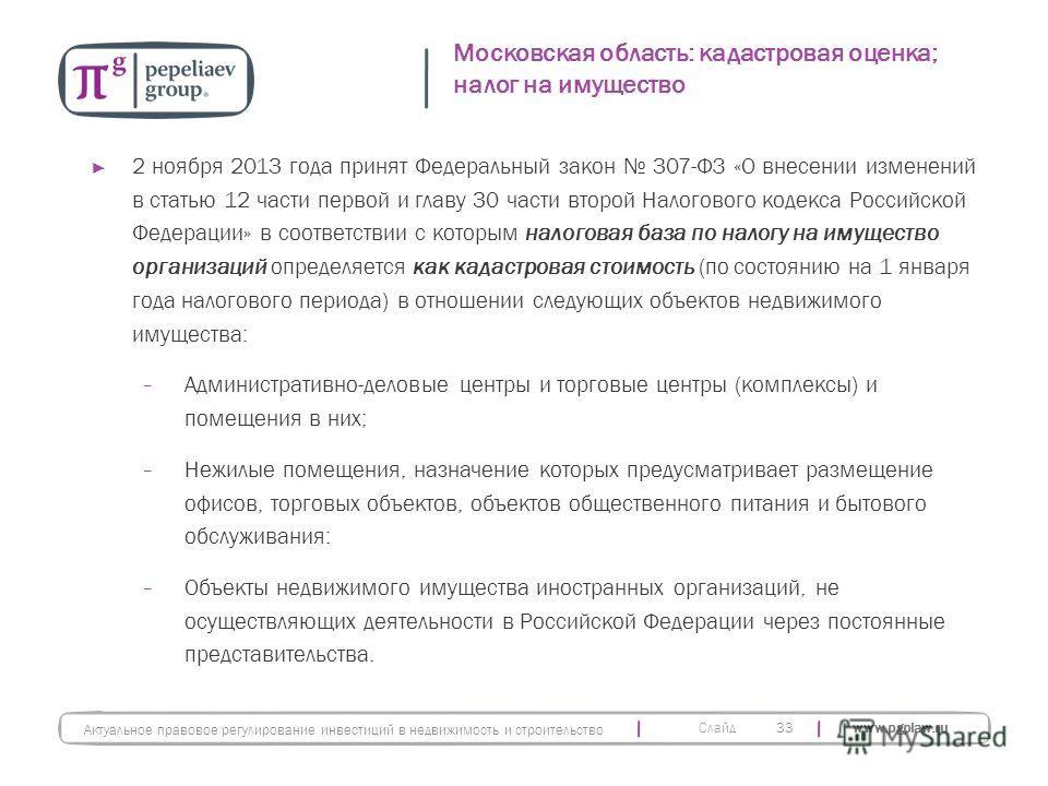 Слайд www.pgplaw.ru Московская область: кадастровая оценка; налог на имущество 33 Актуальное правовое регулирование инвестиций в недвижимость и строительство 2 ноября 2013 года принят Федеральный закон 307-ФЗ «О внесении изменений в статью 12 части п