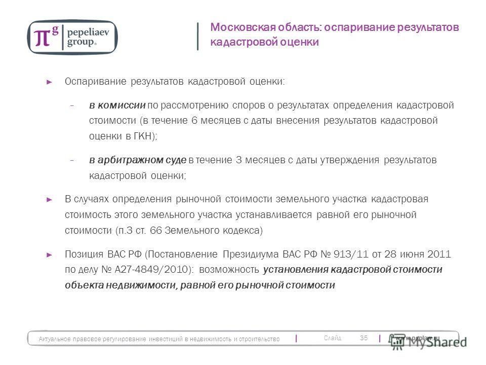 Слайд www.pgplaw.ru Московская область: оспаривание результатов кадастровой оценки 35 Актуальное правовое регулирование инвестиций в недвижимость и строительство Оспаривание результатов кадастровой оценки: в комиссии по рассмотрению споров о результа