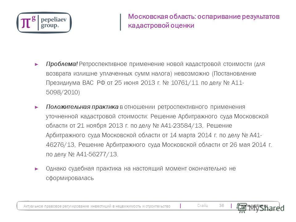 Слайд www.pgplaw.ru Московская область: оспаривание результатов кадастровой оценки 36 Актуальное правовое регулирование инвестиций в недвижимость и строительство Проблема! Ретроспективное применение новой кадастровой стоимости (для возврата излишне у