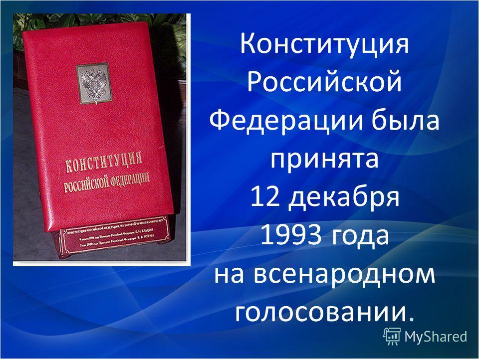 Конституция Российской Федерации была принята 12 декабря 1993 года на всенародном голосовании.