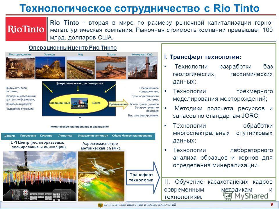 МИНИСТЕРСТВО ИНДУСТРИИ И НОВЫХ ТЕХНОЛОГИЙ Технологическое сотрудничество с Rio Tinto Rio Tinto - вторая в мире по размеру рыночной капитализации горно- металлургическая компания. Рыночная стоимость компании превышает 100 млрд. долларов США. Операцион