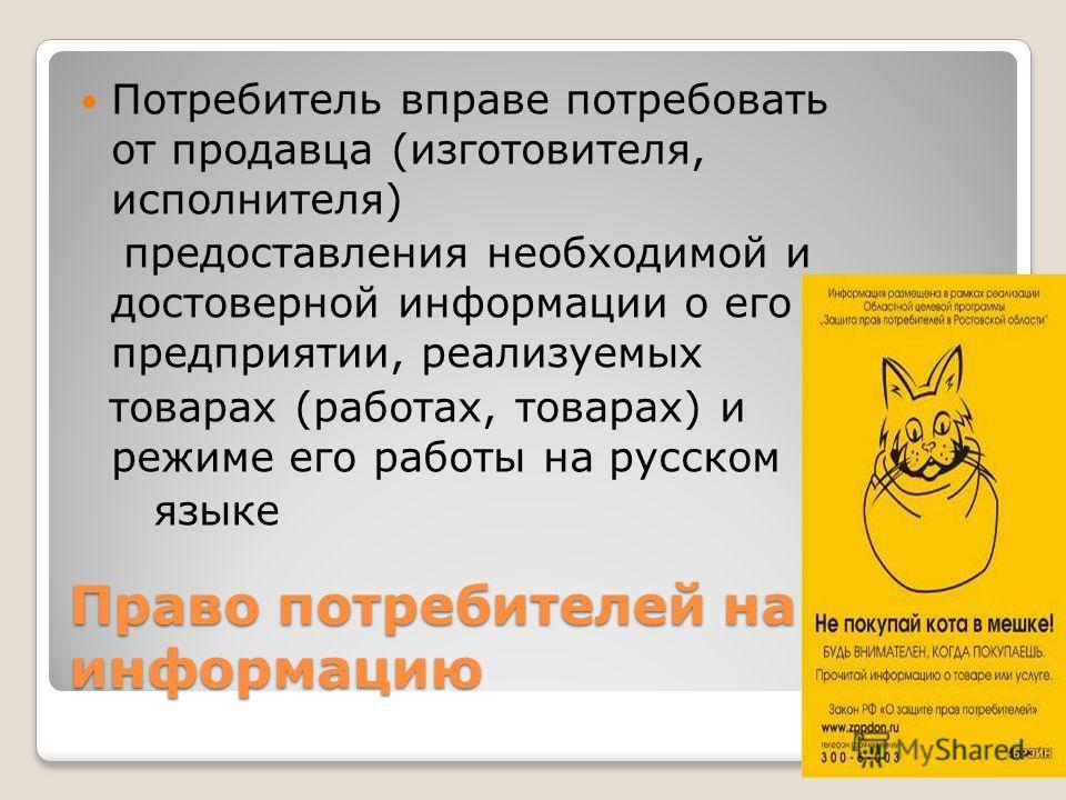 Право потребителей на информацию Потребитель вправе потребовать от продавца (изготовителя, исполнителя) предоставления необходимой и достоверной информации о его предприятии, реализуемых товарах (работах, товарах) и режиме его работы на русском языке