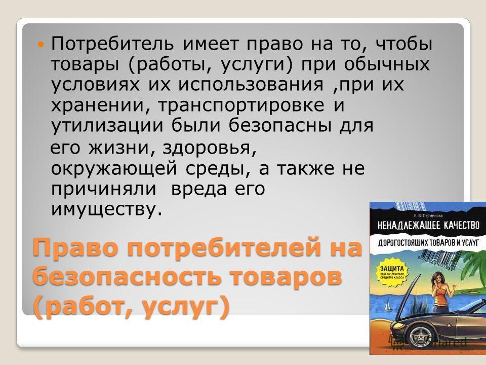 Право потребителей на безопасность товаров (работ, услуг) Потребитель имеет право на то, чтобы товары (работы, услуги) при обычных условиях их использования,при их хранении, транспортировке и утилизации были безопасны для его жизни, здоровья, окружаю