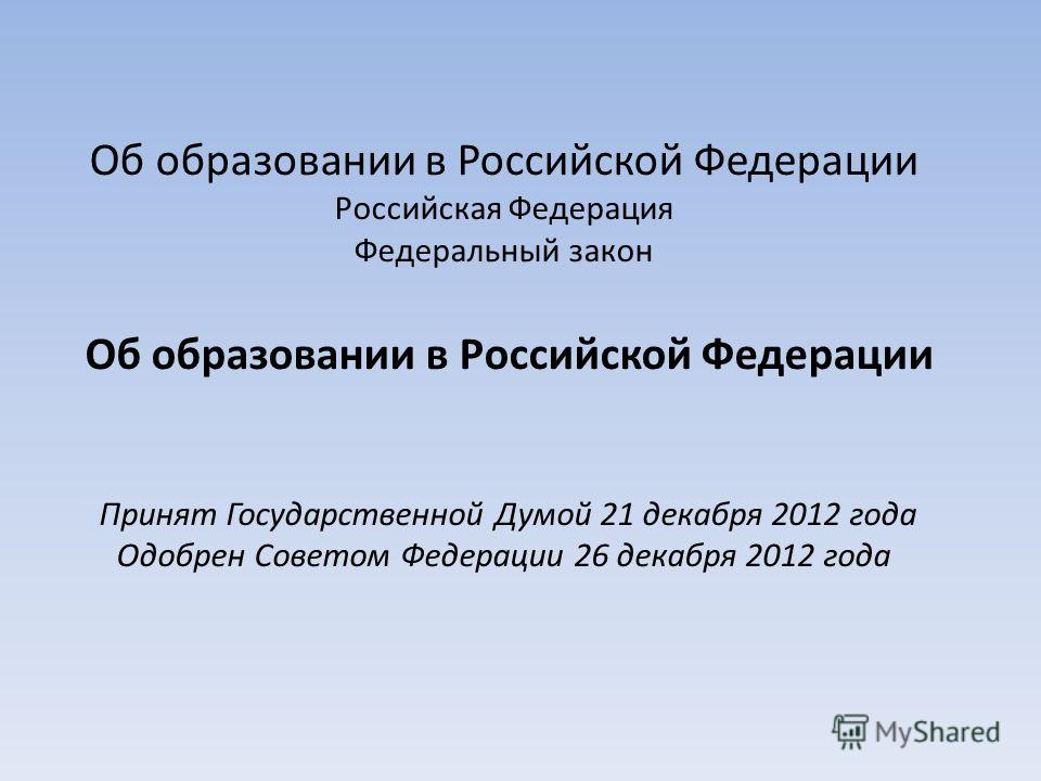 Об образовании в Российской Федерации Российская Федерация Федеральный закон Об образовании в Российской Федерации Принят Государственной Думой 21 декабря 2012 года Одобрен Советом Федерации 26 декабря 2012 года