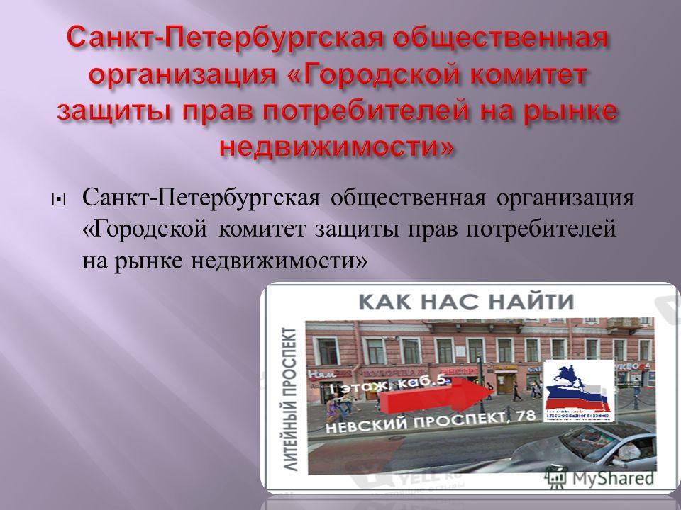 Санкт - Петербургская общественная организация « Городской комитет защиты прав потребителей на рынке недвижимости »