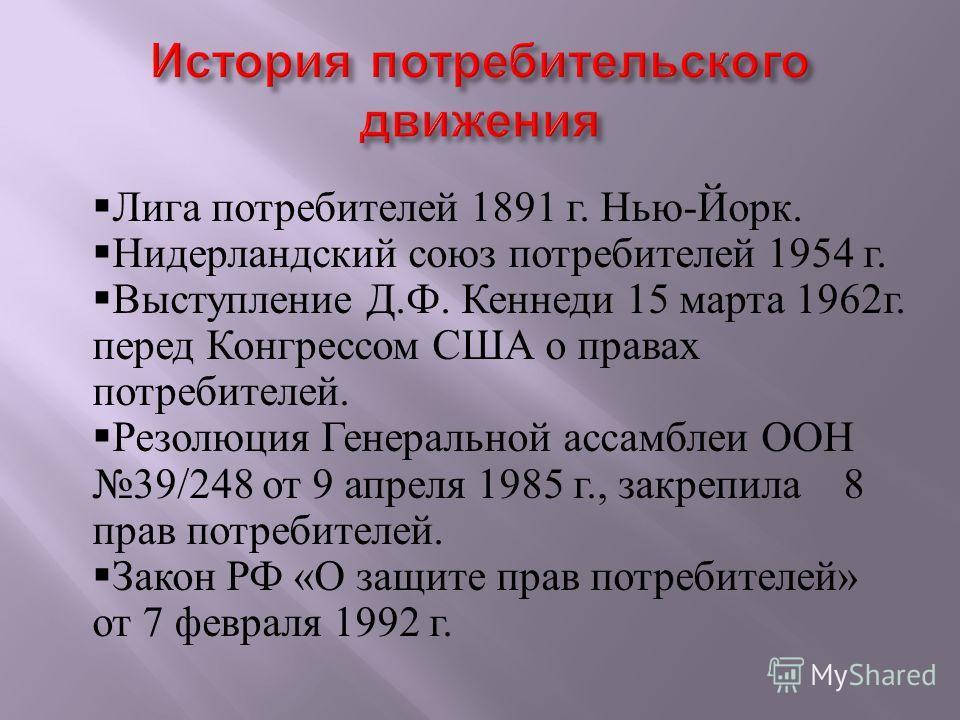 Лига потребителей 1891 г. Нью - Йорк. Нидерландский союз потребителей 1954 г. Выступление Д. Ф. Кеннеди 15 марта 1962 г. перед Конгрессом США о правах потребителей. Резолюция Генеральной ассамблеи ООН 39/248 от 9 апреля 1985 г., закрепила 8 прав потр