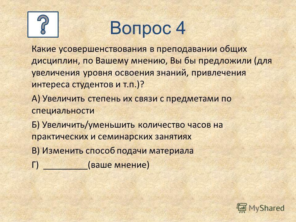 Вопрос 4 Какие усовершенствования в преподавании общих дисциплин, по Вашему мнению, Вы бы предложили (для увеличения уровня освоения знаний, привлечения интереса студентов и т.п.)? А) Увеличить степень их связи с предметами по специальности Б) Увелич