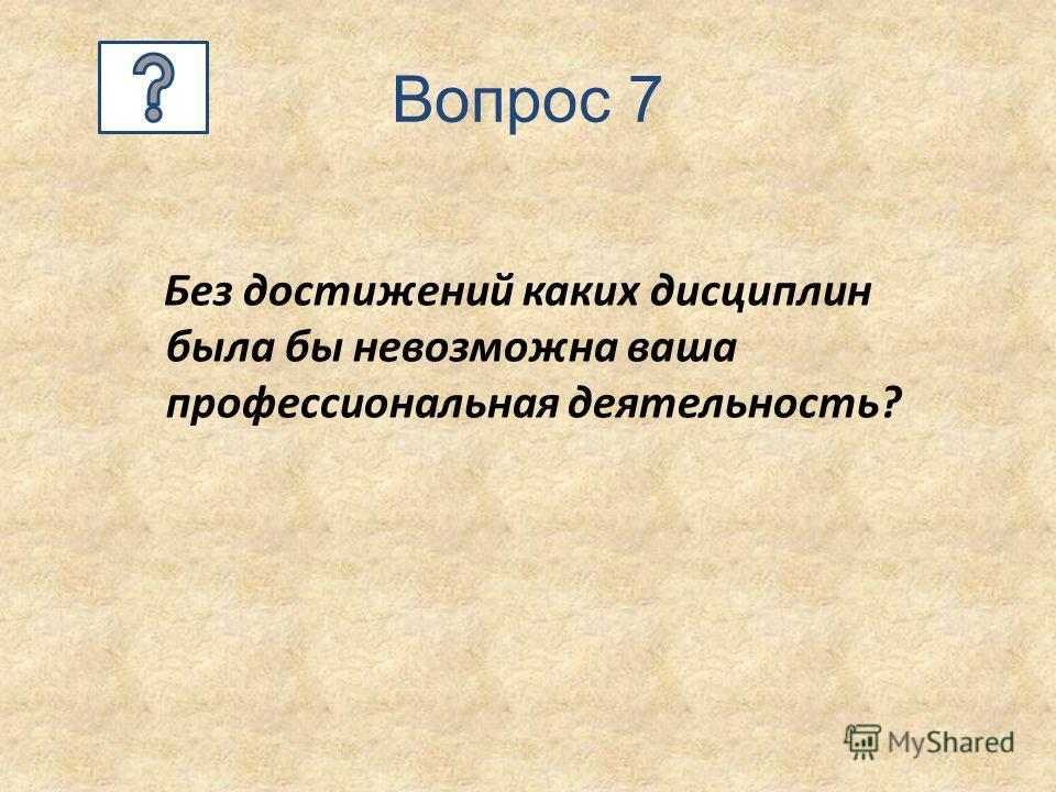 Вопрос 7 Без достижений каких дисциплин была бы невозможна ваша профессиональная деятельность?